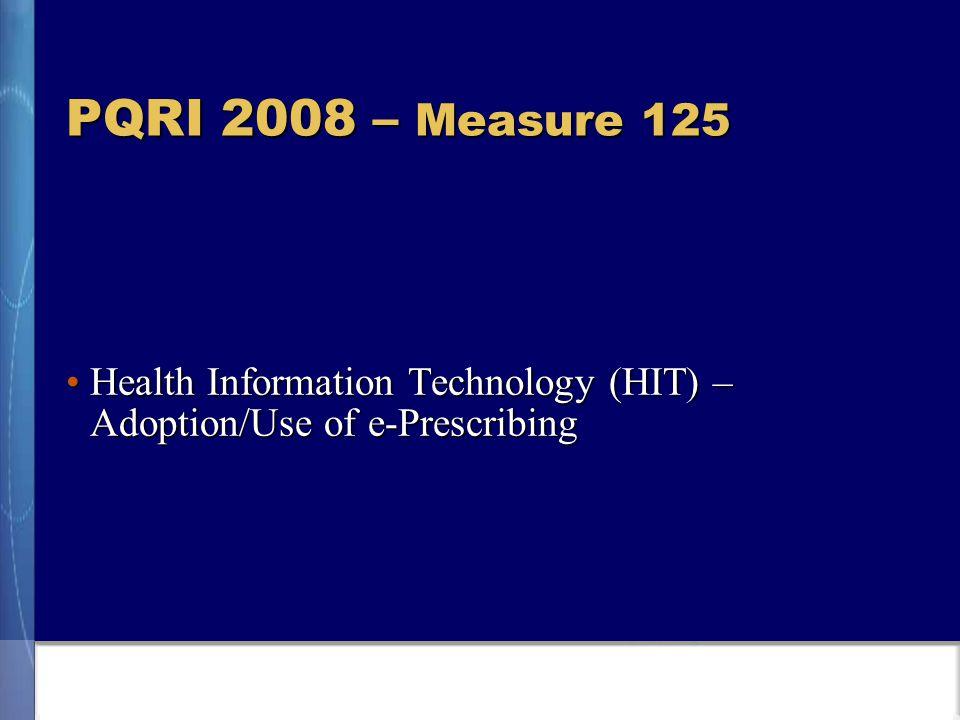 PQRI 2008 – Measure 125 Health Information Technology (HIT) – Adoption/Use of e-PrescribingHealth Information Technology (HIT) – Adoption/Use of e-Prescribing