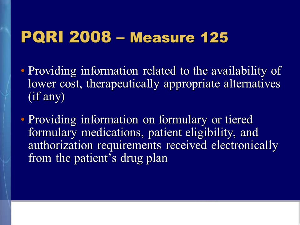 PQRI 2008 – Measure 125 Providing information related to the availability of lower cost, therapeutically appropriate alternatives (if any)Providing information related to the availability of lower cost, therapeutically appropriate alternatives (if any) Providing information on formulary or tiered formulary medications, patient eligibility, and authorization requirements received electronically from the patient's drug planProviding information on formulary or tiered formulary medications, patient eligibility, and authorization requirements received electronically from the patient's drug plan
