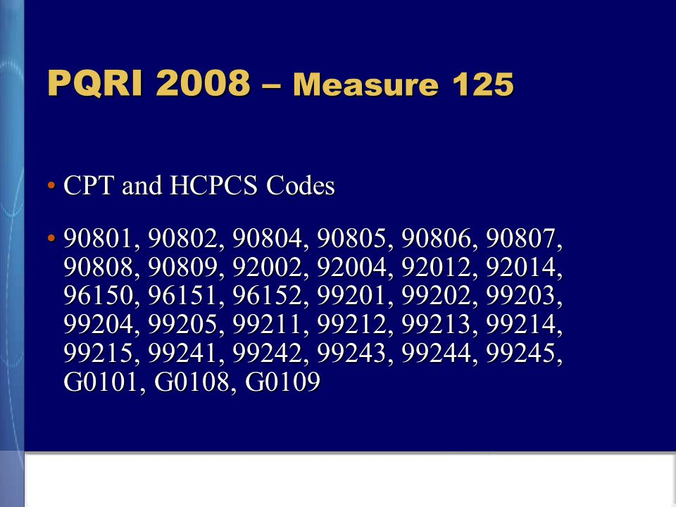 PQRI 2008 – Measure 125 CPT and HCPCS CodesCPT and HCPCS Codes 90801, 90802, 90804, 90805, 90806, 90807, 90808, 90809, 92002, 92004, 92012, 92014, 96150, 96151, 96152, 99201, 99202, 99203, 99204, 99205, 99211, 99212, 99213, 99214, 99215, 99241, 99242, 99243, 99244, 99245, G0101, G0108, G010990801, 90802, 90804, 90805, 90806, 90807, 90808, 90809, 92002, 92004, 92012, 92014, 96150, 96151, 96152, 99201, 99202, 99203, 99204, 99205, 99211, 99212, 99213, 99214, 99215, 99241, 99242, 99243, 99244, 99245, G0101, G0108, G0109