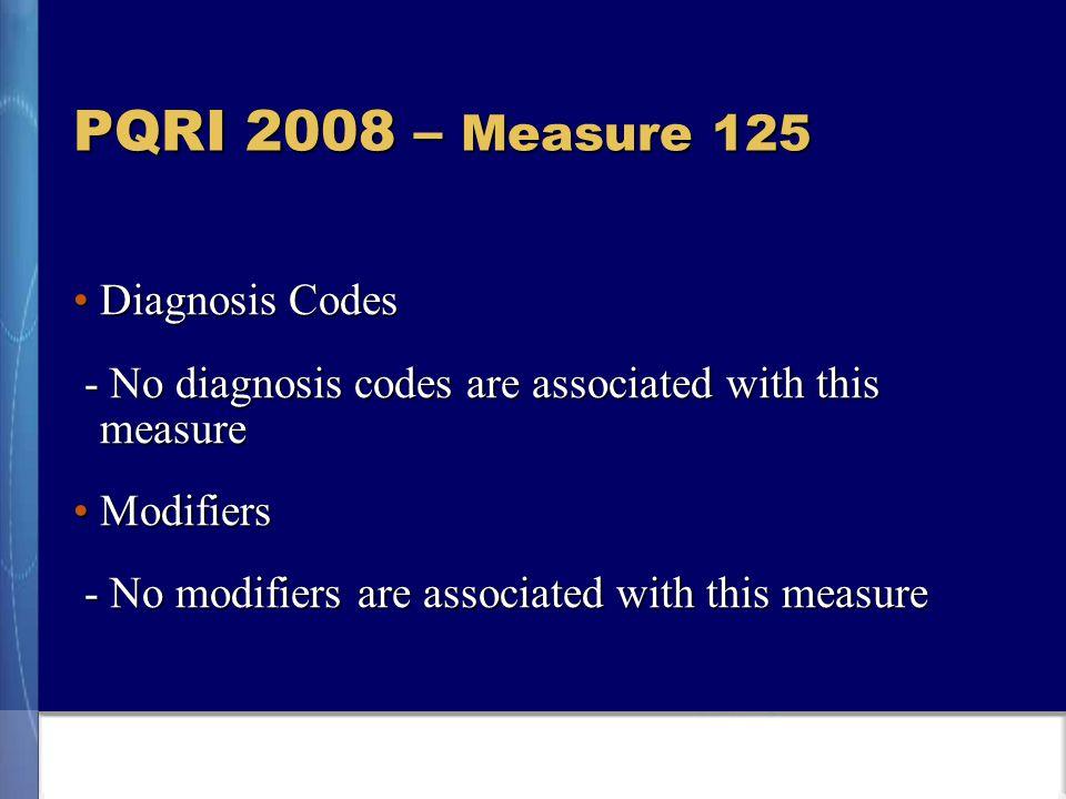 PQRI 2008 – Measure 125 Diagnosis CodesDiagnosis Codes - No diagnosis codes are associated with this measure - No diagnosis codes are associated with this measure ModifiersModifiers - No modifiers are associated with this measure - No modifiers are associated with this measure