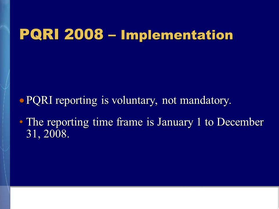 PQRI 2008 – Implementation  PQRI reporting is voluntary, not mandatory.