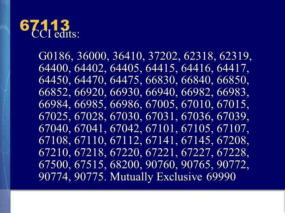 67113 CCI edits: G0186, 36000, 36410, 37202, 62318, 62319, 64400, 64402, 64405, 64415, 64416, 64417, 64450, 64470, 64475, 66830, 66840, 66850, 66852, 66920, 66930, 66940, 66982, 66983, 66984, 66985, 66986, 67005, 67010, 67015, 67025, 67028, 67030, 67031, 67036, 67039, 67040, 67041, 67042, 67101, 67105, 67107, 67108, 67110, 67112, 67141, 67145, 67208, 67210, 67218, 67220, 67221, 67227, 67228, 67500, 67515, 68200, 90760, 90765, 90772, 90774, 90775.