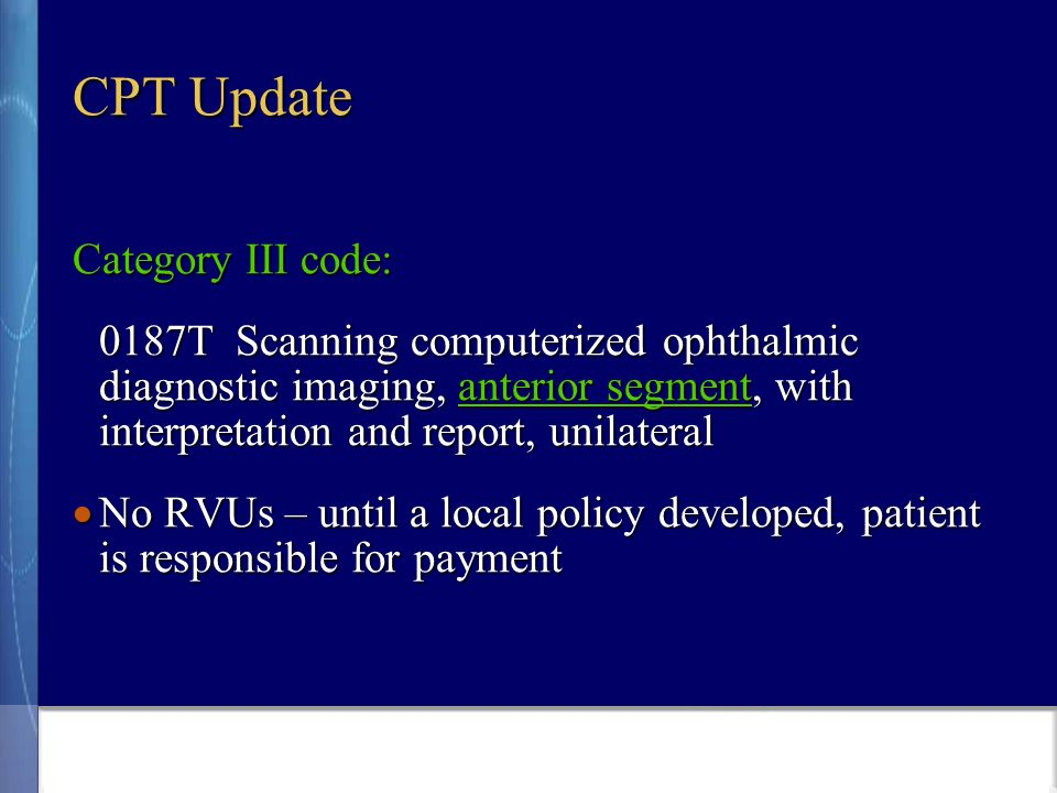 CPT Update Category III code: 0187T Scanning computerized ophthalmic diagnostic imaging, anterior segment, with interpretation and report, unilateral  No RVUs – until a local policy developed, patient is responsible for payment