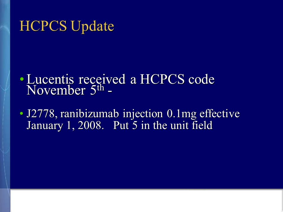 HCPCS Update Lucentis received a HCPCS code November 5 th -Lucentis received a HCPCS code November 5 th - J2778, ranibizumab injection 0.1mg effective January 1, 2008.