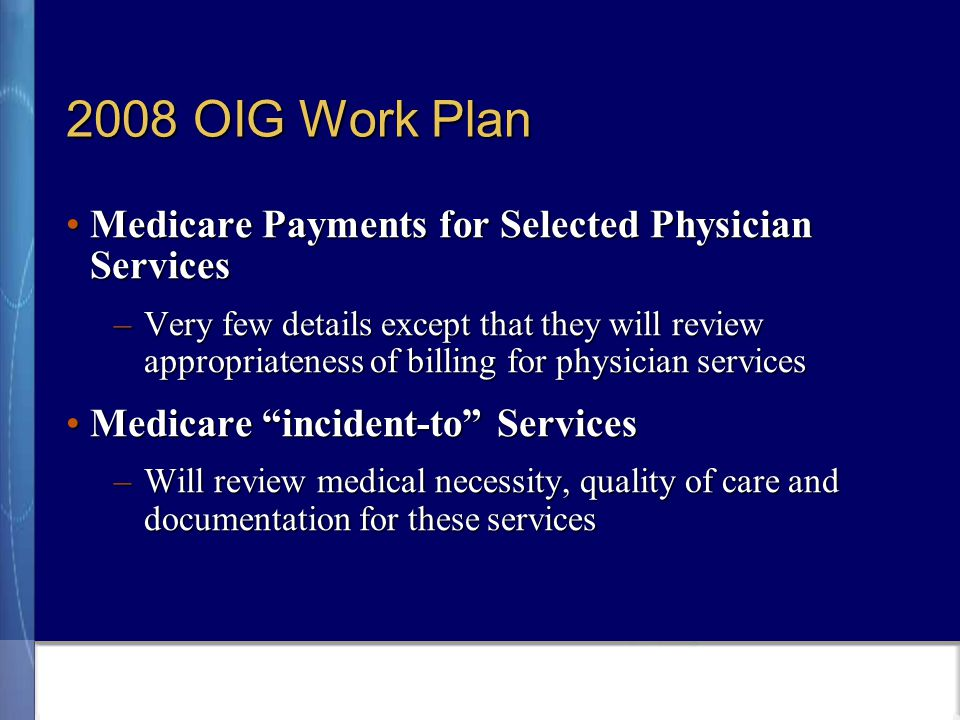 2008 OIG Work Plan Medicare Payments for Selected Physician ServicesMedicare Payments for Selected Physician Services –Very few details except that they will review appropriateness of billing for physician services Medicare incident-to ServicesMedicare incident-to Services –Will review medical necessity, quality of care and documentation for these services