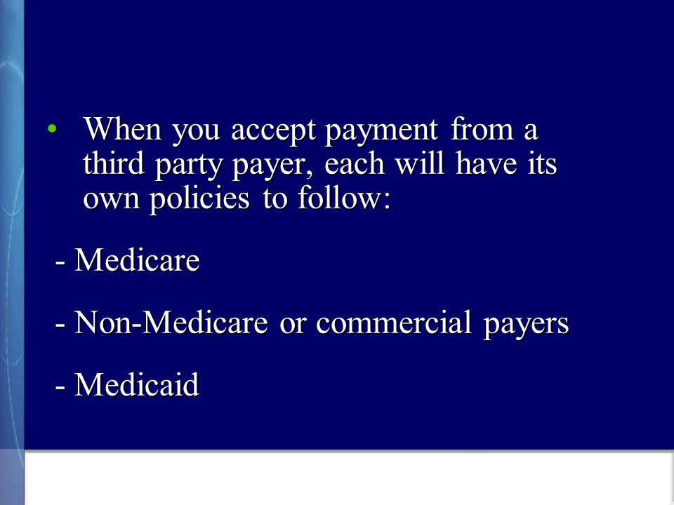 When you accept payment from a third party payer, each will have its own policies to follow:When you accept payment from a third party payer, each will have its own policies to follow: - Medicare - Medicare - Non-Medicare or commercial payers - Non-Medicare or commercial payers - Medicaid - Medicaid