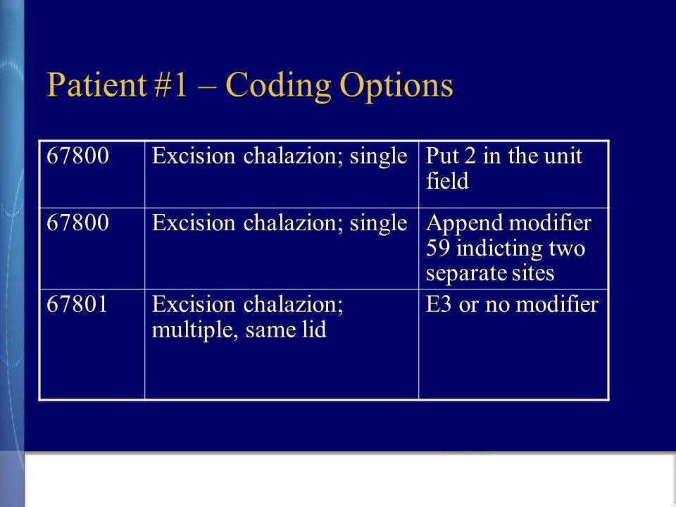 Patient #1 – Coding Options 67800 Excision chalazion; single Put 2 in the unit field 67800 Excision chalazion; single Append modifier 59 indicting two separate sites 67801 Excision chalazion; multiple, same lid E3 or no modifier