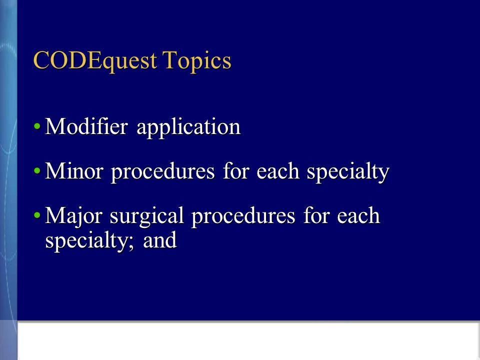 CODEquest Topics Modifier applicationModifier application Minor procedures for each specialtyMinor procedures for each specialty Major surgical procedures for each specialty; andMajor surgical procedures for each specialty; and