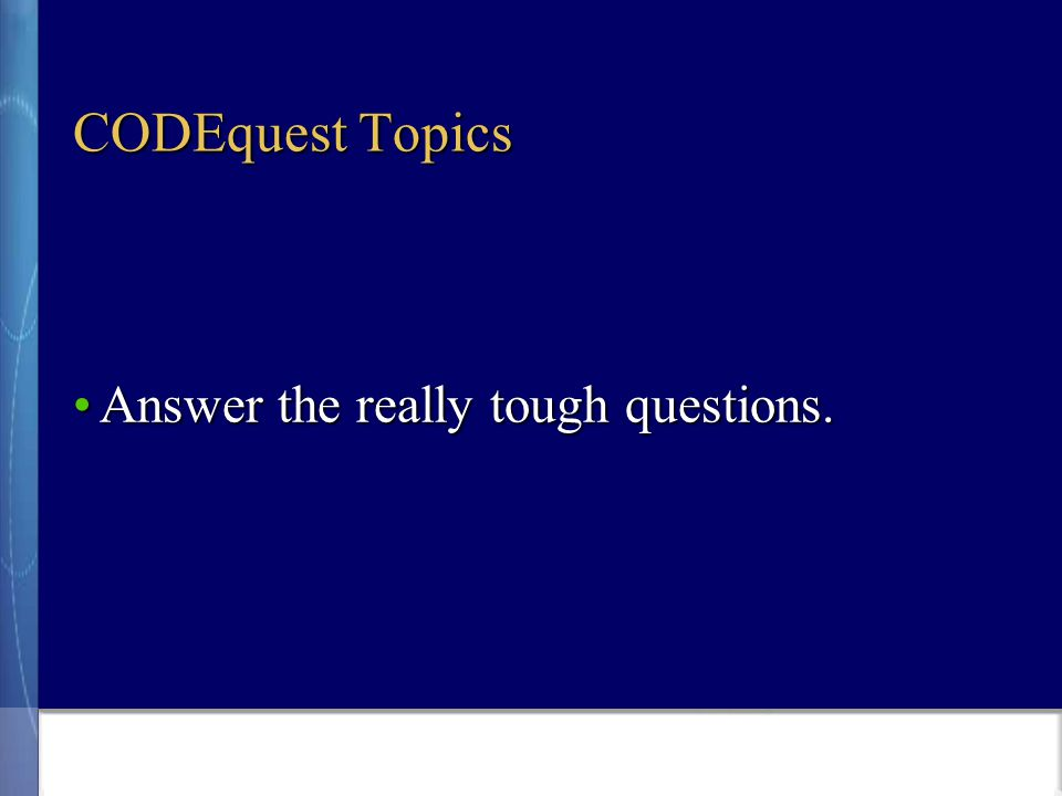CODEquest Topics Answer the really tough questions.Answer the really tough questions.
