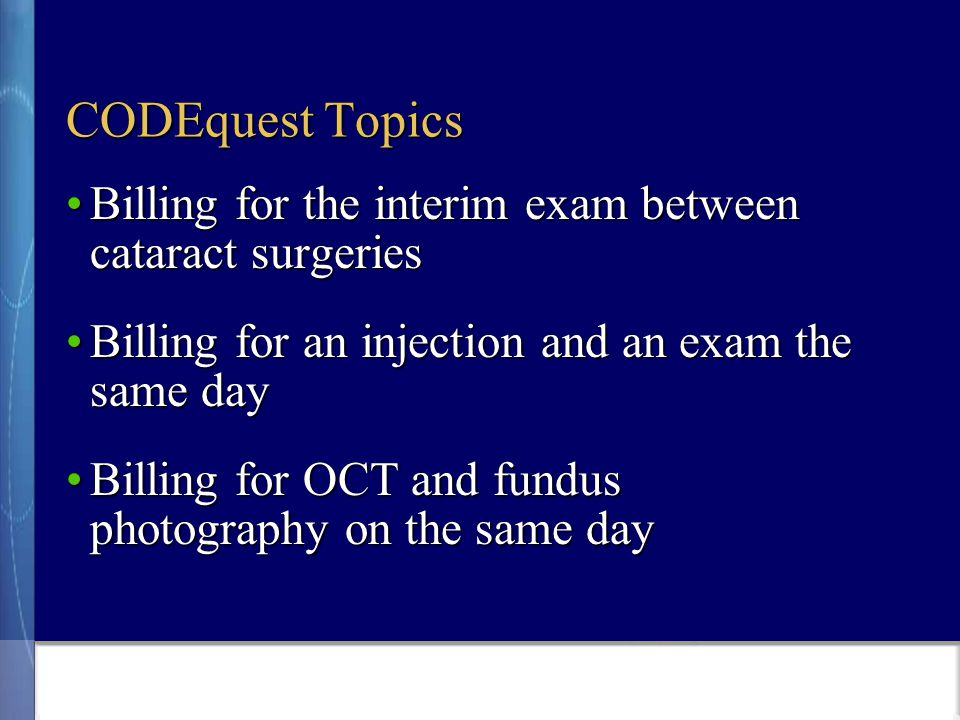 CODEquest Topics Billing for the interim exam between cataract surgeriesBilling for the interim exam between cataract surgeries Billing for an injection and an exam the same dayBilling for an injection and an exam the same day Billing for OCT and fundus photography on the same dayBilling for OCT and fundus photography on the same day