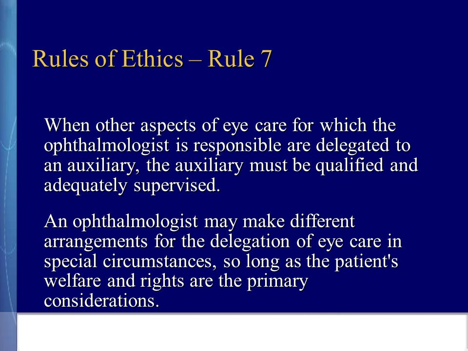 Rules of Ethics – Rule 7 When other aspects of eye care for which the ophthalmologist is responsible are delegated to an auxiliary, the auxiliary must be qualified and adequately supervised.