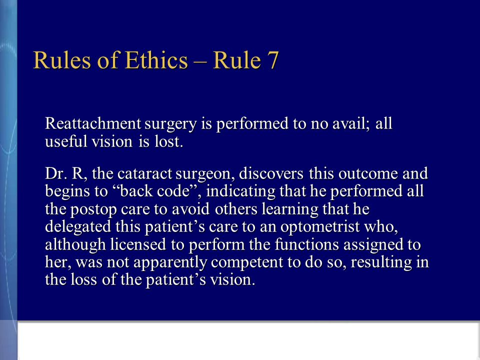 Rules of Ethics – Rule 7 Reattachment surgery is performed to no avail; all useful vision is lost.