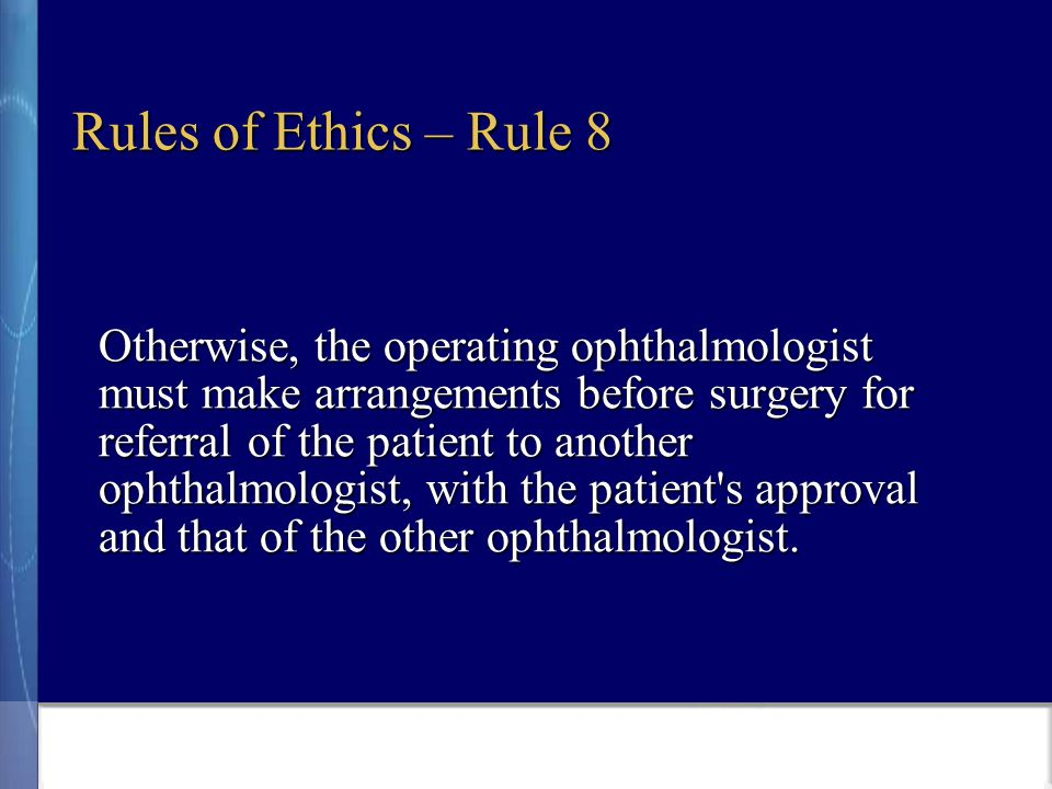Rules of Ethics – Rule 8 Otherwise, the operating ophthalmologist must make arrangements before surgery for referral of the patient to another ophthalmologist, with the patient s approval and that of the other ophthalmologist.