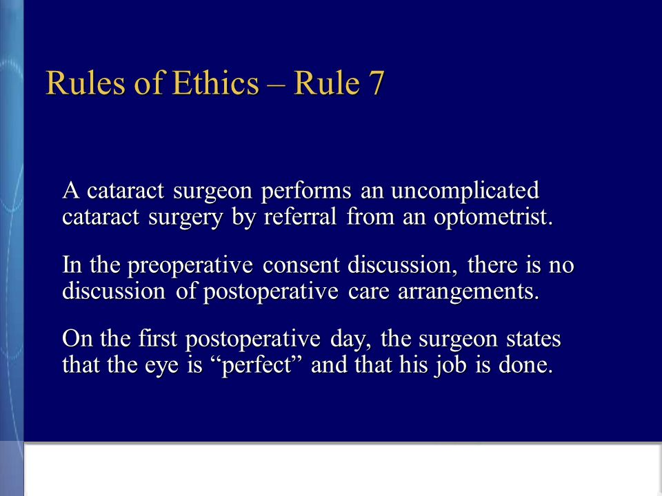 Rules of Ethics – Rule 7 A cataract surgeon performs an uncomplicated cataract surgery by referral from an optometrist.