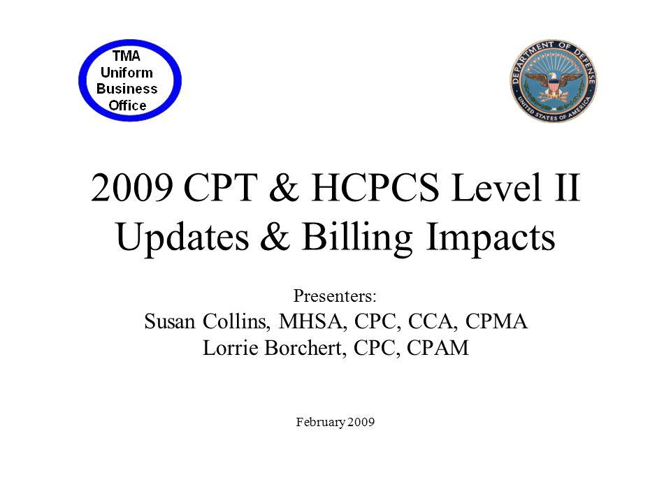 2009 CPT & HCPCS Level II Updates & Billing Impacts Presenters: Susan Collins, MHSA, CPC, CCA, CPMA Lorrie Borchert, CPC, CPAM February 2009