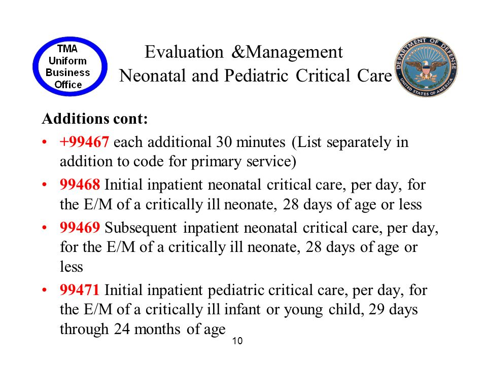10 Evaluation &Management Neonatal and Pediatric Critical Care Additions cont: +99467 each additional 30 minutes (List separately in addition to code