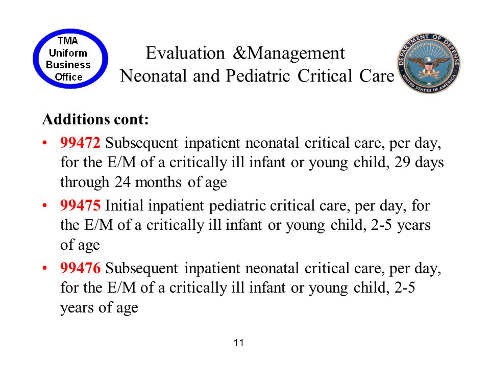 11 Evaluation &Management Neonatal and Pediatric Critical Care Additions cont: 99472 Subsequent inpatient neonatal critical care, per day, for the E/M