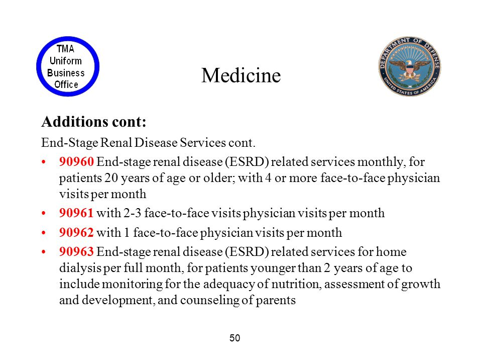 50 Medicine Additions cont: End-Stage Renal Disease Services cont. 90960 End-stage renal disease (ESRD) related services monthly, for patients 20 year
