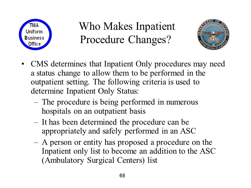 68 Who Makes Inpatient Procedure Changes? CMS determines that Inpatient Only procedures may need a status change to allow them to be performed in the