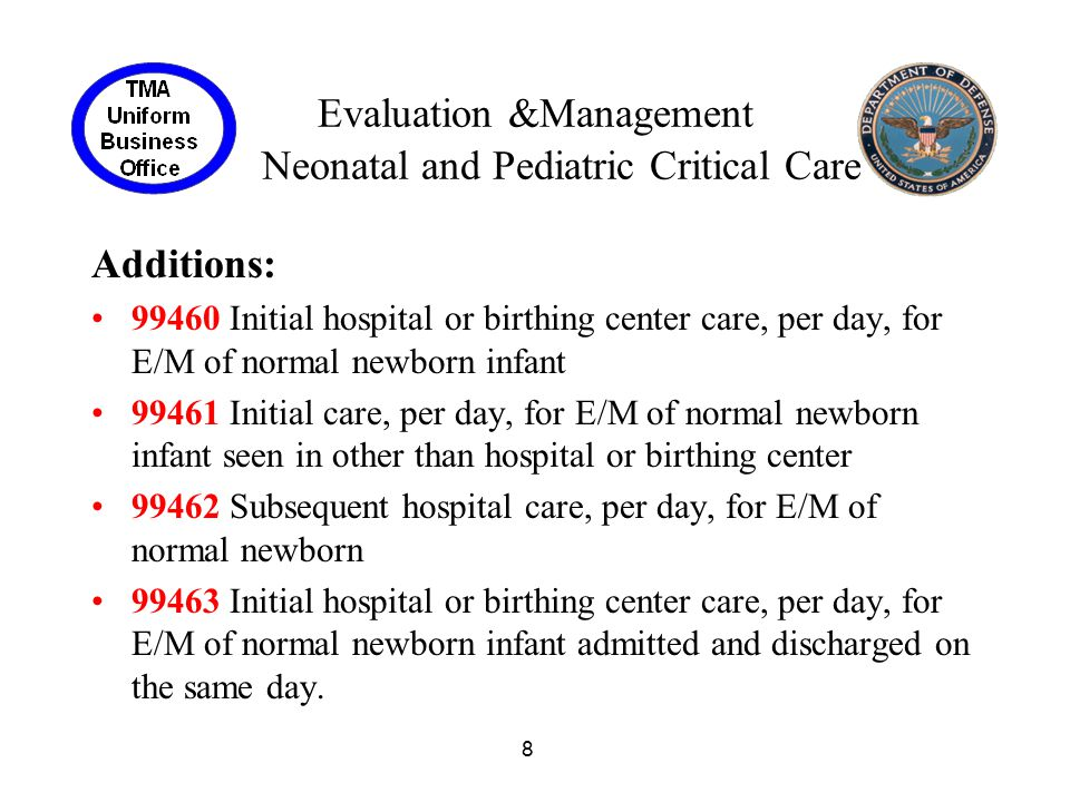9 Evaluation &Management Neonatal and Pediatric Critical Care Additions cont: 99464 Attendance at delivery (when requested by the delivering physician) and initial stabilization of newborn 99465 Delivery/birthing room resuscitation, provision of positive pressure ventilation and/or chest compressions in the presence of acute inadequate ventilation and/or cardiac output 99466 Critical care services delivered by a physician, face-to-face, during an inter-facility transport of critically ill or critically injured pediatric patient, 24 months of age or less; first 30-74 minutes of hands-on care during transport