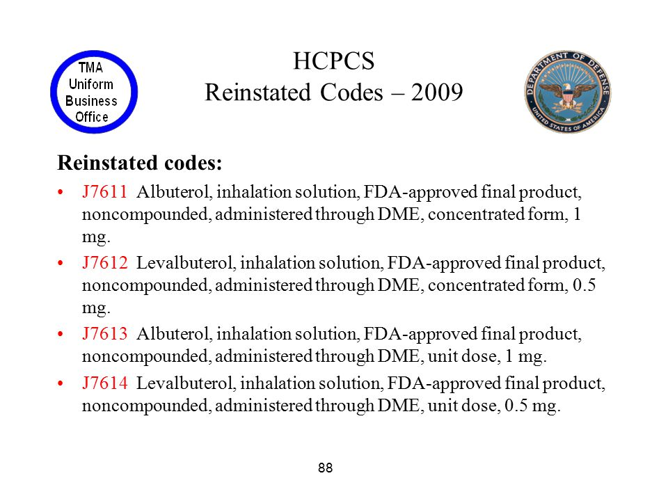 88 HCPCS Reinstated Codes – 2009 Reinstated codes: J7611 Albuterol, inhalation solution, FDA-approved final product, noncompounded, administered throu