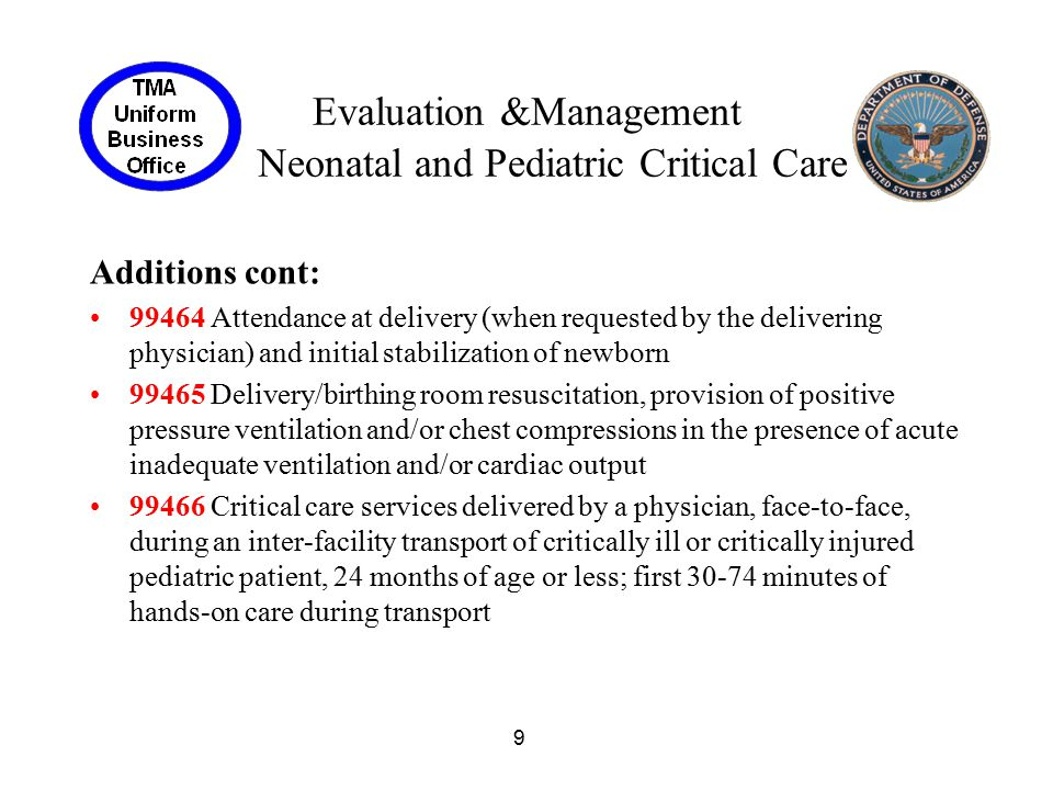 10 Evaluation &Management Neonatal and Pediatric Critical Care Additions cont: +99467 each additional 30 minutes (List separately in addition to code for primary service) 99468 Initial inpatient neonatal critical care, per day, for the E/M of a critically ill neonate, 28 days of age or less 99469 Subsequent inpatient neonatal critical care, per day, for the E/M of a critically ill neonate, 28 days of age or less 99471 Initial inpatient pediatric critical care, per day, for the E/M of a critically ill infant or young child, 29 days through 24 months of age