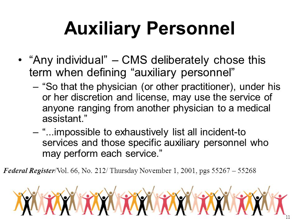 11 Auxiliary Personnel Any individual – CMS deliberately chose this term when defining auxiliary personnel – So that the physician (or other practitioner), under his or her discretion and license, may use the service of anyone ranging from another physician to a medical assistant. – ...impossible to exhaustively list all incident-to services and those specific auxiliary personnel who may perform each service. Federal Register/Vol.