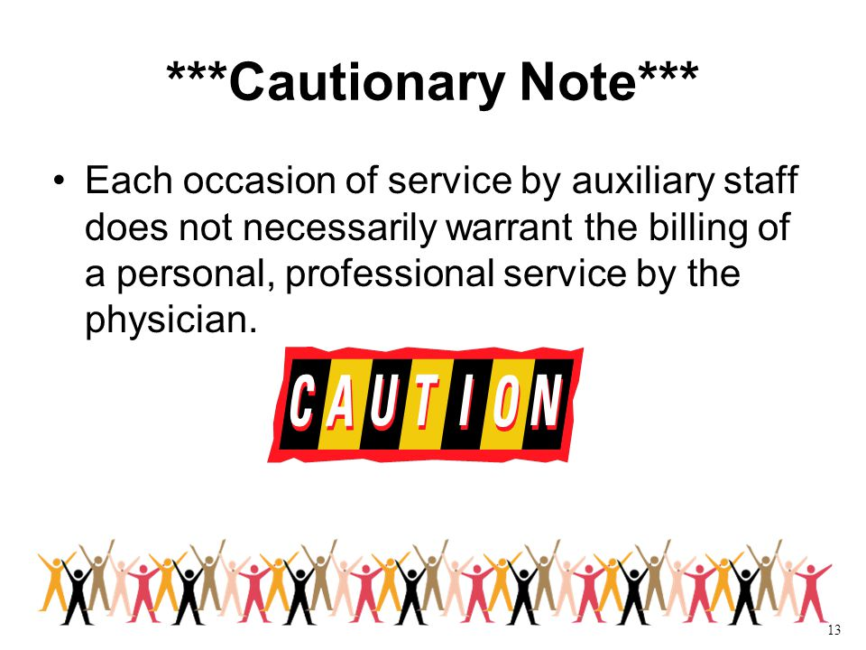 13 ***Cautionary Note*** Each occasion of service by auxiliary staff does not necessarily warrant the billing of a personal, professional service by the physician.