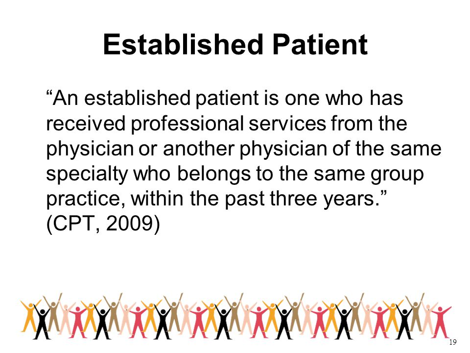 19 Established Patient An established patient is one who has received professional services from the physician or another physician of the same specialty who belongs to the same group practice, within the past three years. (CPT, 2009)