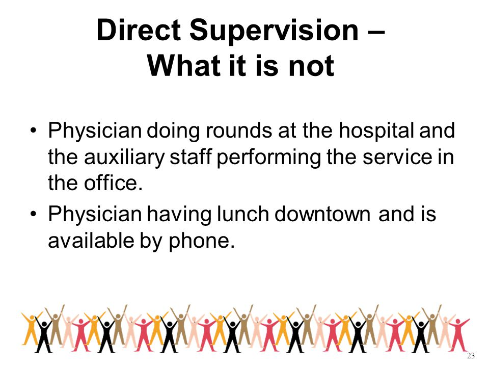 23 Direct Supervision – What it is not Physician doing rounds at the hospital and the auxiliary staff performing the service in the office.