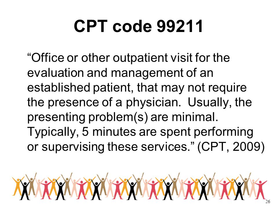 26 CPT code 99211 Office or other outpatient visit for the evaluation and management of an established patient, that may not require the presence of a physician.