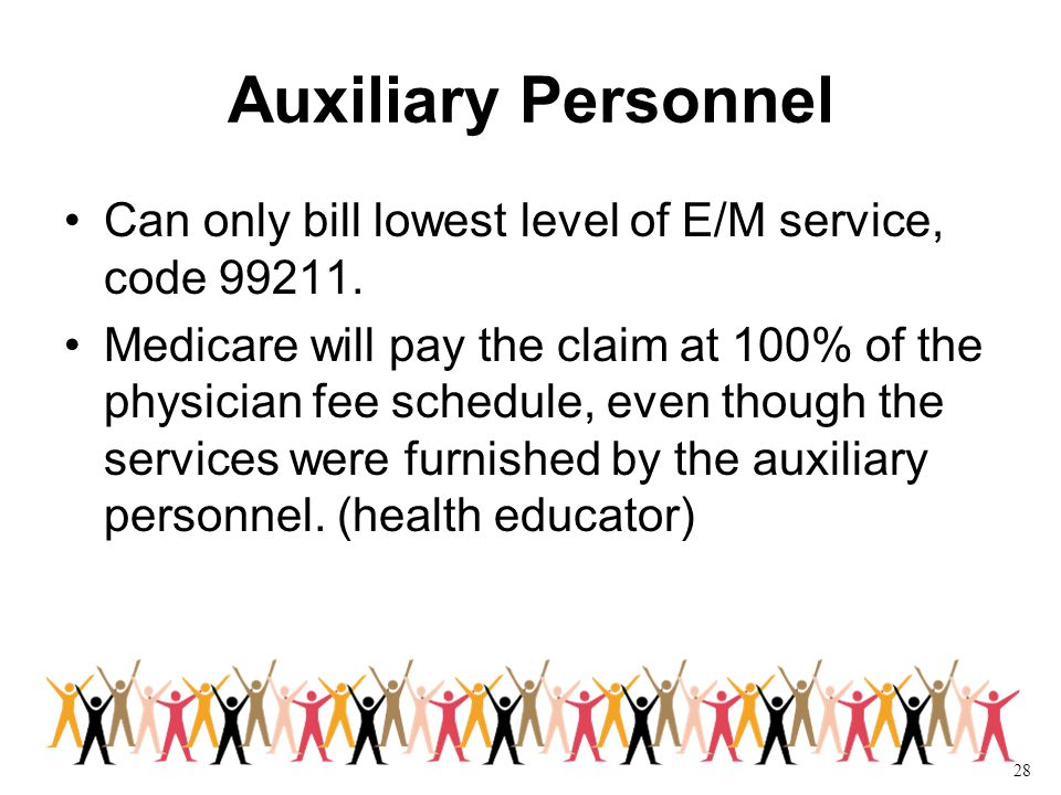 28 Auxiliary Personnel Can only bill lowest level of E/M service, code 99211.