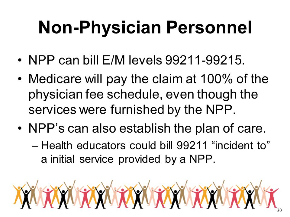 30 Non-Physician Personnel NPP can bill E/M levels 99211-99215.