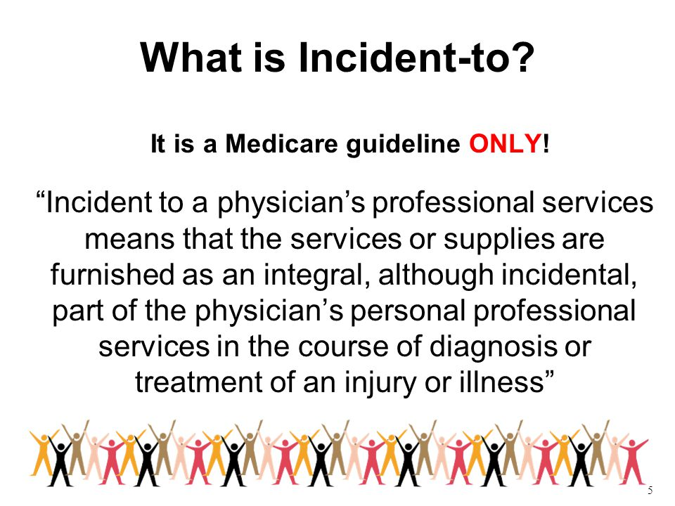 5 What is Incident-to. It is a Medicare guideline ONLY.