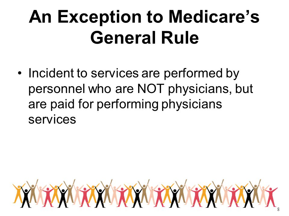 8 An Exception to Medicare's General Rule Incident to services are performed by personnel who are NOT physicians, but are paid for performing physicians services