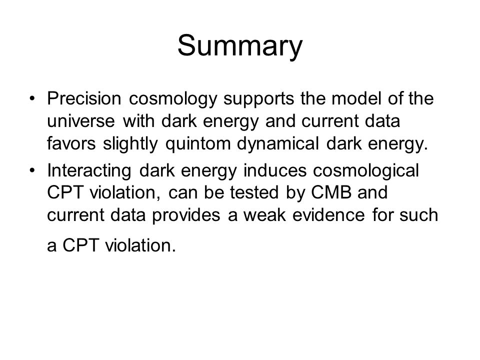Summary Precision cosmology supports the model of the universe with dark energy and current data favors slightly quintom dynamical dark energy.
