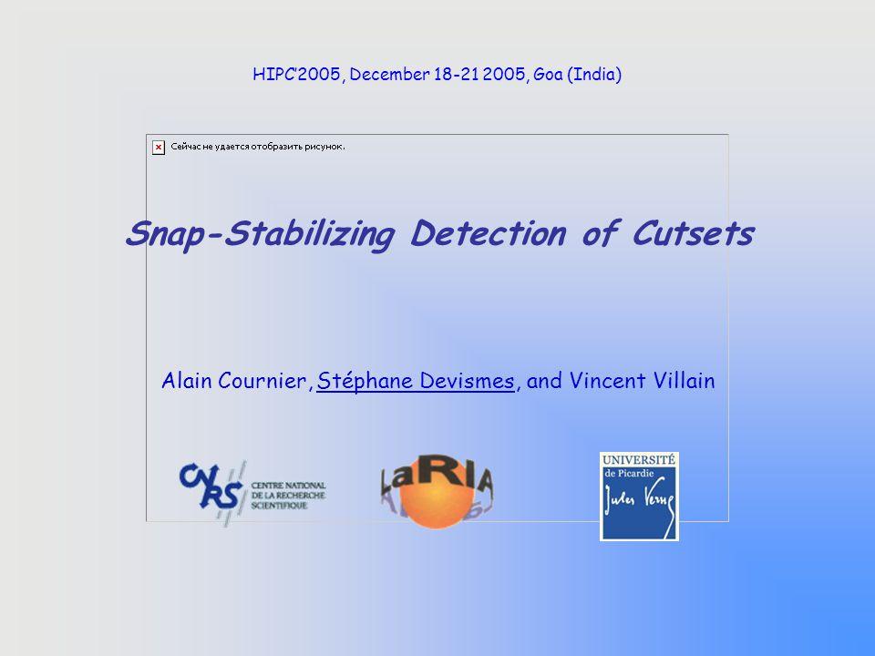 Snap-Stabilizing Detection of Cutsets Alain Cournier, Stéphane Devismes, and Vincent Villain HIPC'2005, December 18-21 2005, Goa (India)