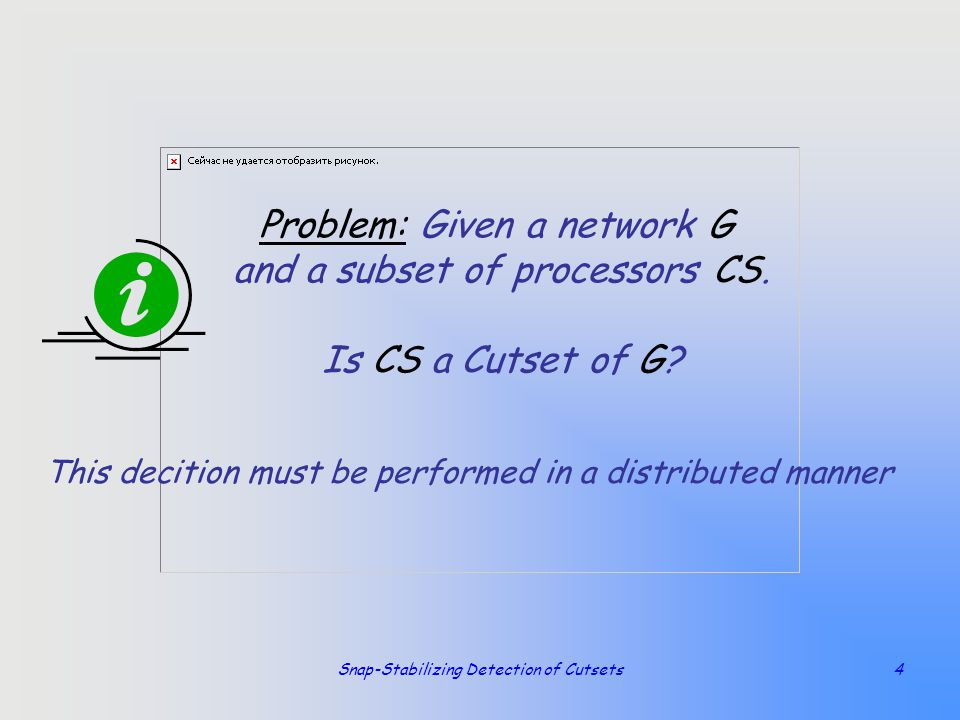Snap-Stabilizing Detection of Cutsets4 Problem: Given a network G and a subset of processors CS. Is CS a Cutset of G? This decition must be performed
