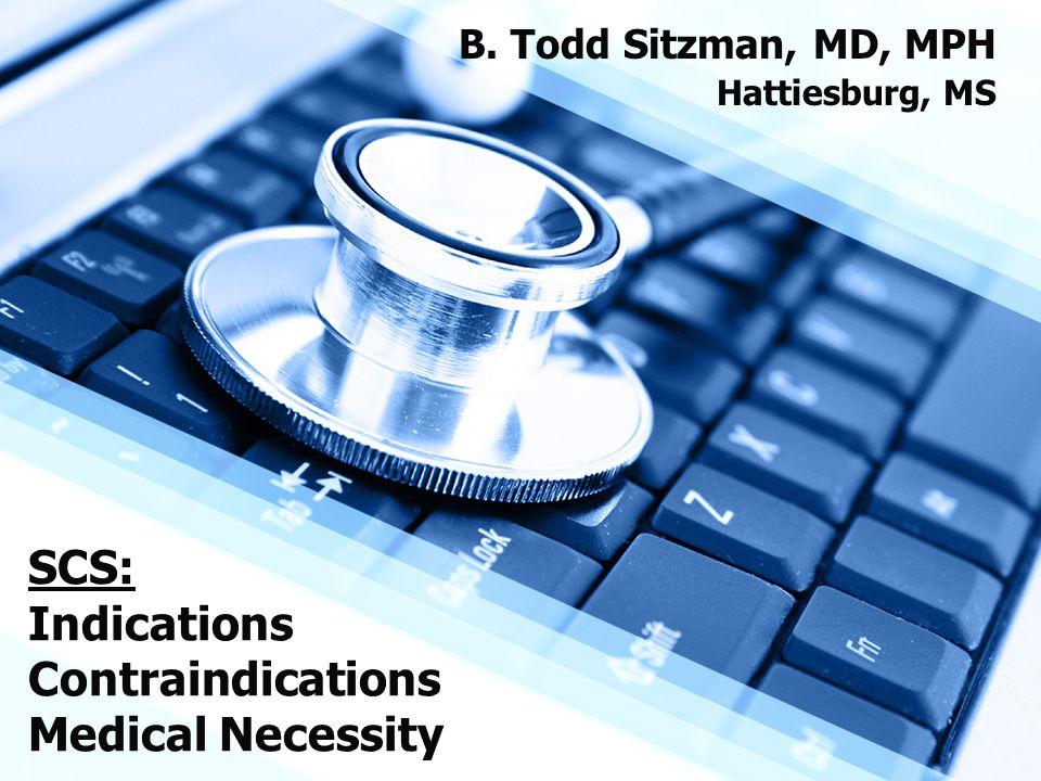 SCS: Indications Contraindications Medical Necessity B. Todd Sitzman, MD, MPH Hattiesburg, MS