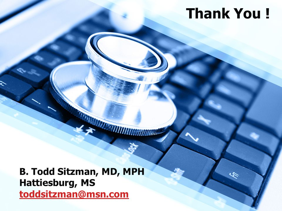 B. Todd Sitzman, MD, MPH Hattiesburg, MS toddsitzman@msn.com toddsitzman@msn.com Thank You !