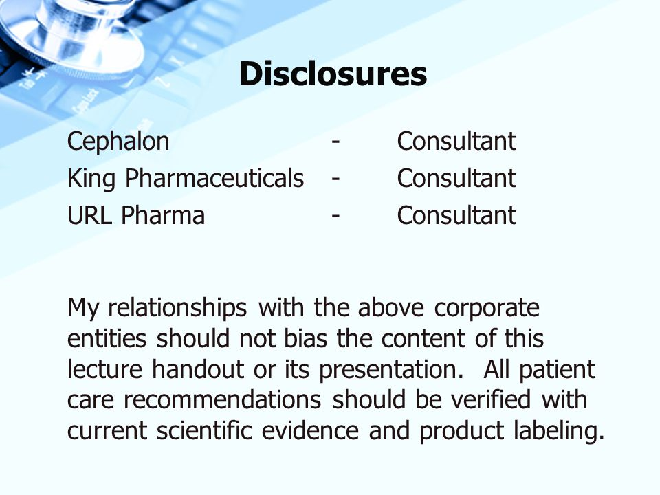 Disclosures Cephalon-Consultant King Pharmaceuticals-Consultant URL Pharma-Consultant My relationships with the above corporate entities should not bi