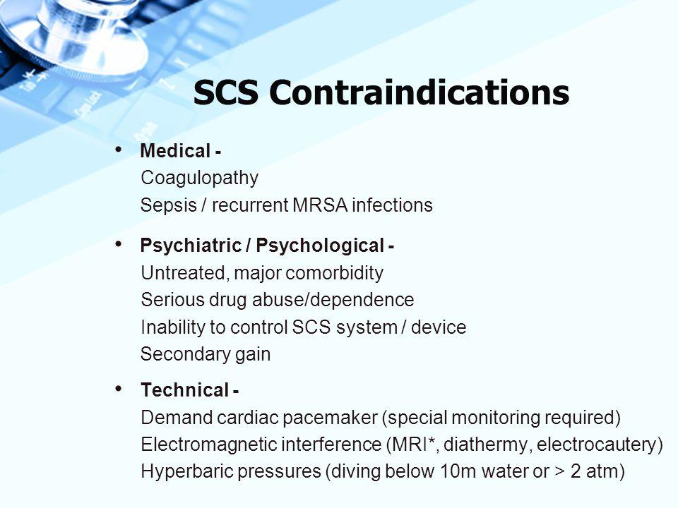 SCS Contraindications Medical - Coagulopathy Sepsis / recurrent MRSA infections Psychiatric / Psychological - Untreated, major comorbidity Serious dru