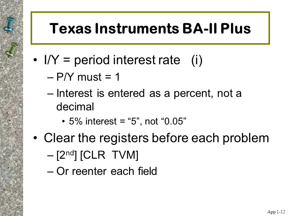 """Texas Instruments BA-II Plus I/Y = period interest rate (i) –P/Y must = 1 –Interest is entered as a percent, not a decimal 5% interest = """"5"""", not """"0.0"""