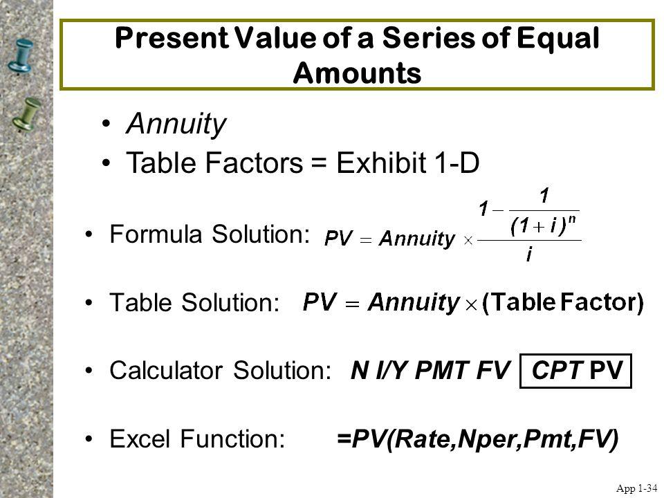 Present Value of a Series of Equal Amounts Formula Solution: Table Solution: Calculator Solution:N I/Y PMT FV CPT PV Excel Function: =PV(Rate,Nper,Pmt