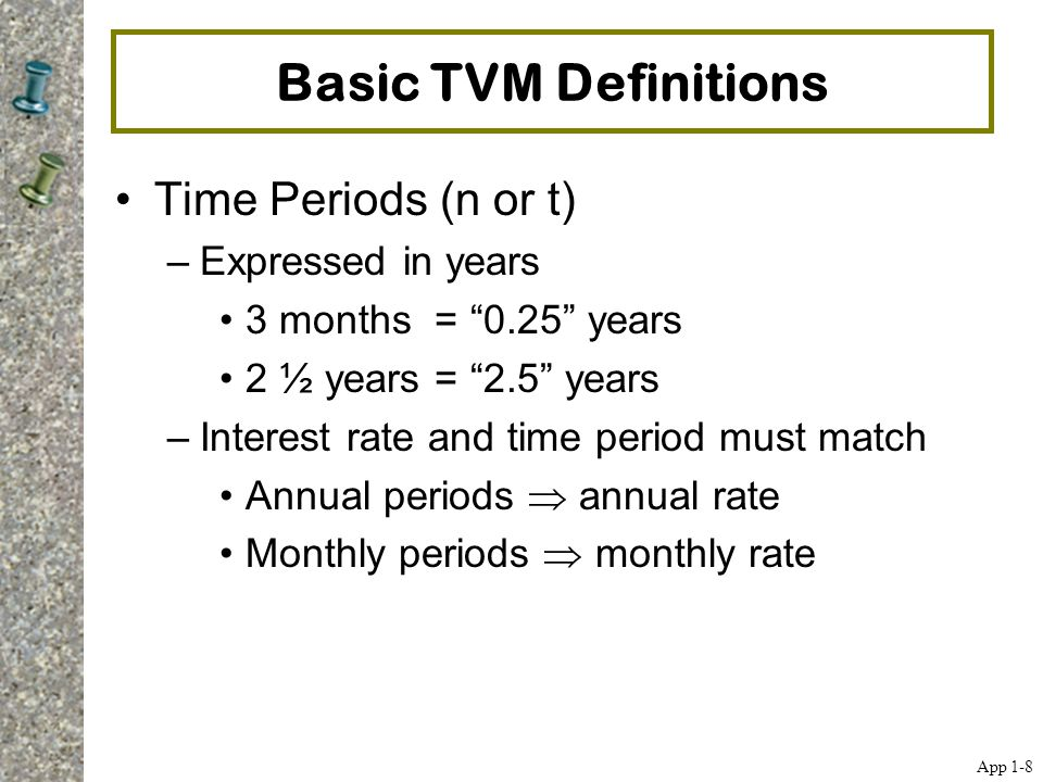 """Basic TVM Definitions Time Periods (n or t) –Expressed in years 3 months = """"0.25"""" years 2 ½ years = """"2.5"""" years –Interest rate and time period must ma"""