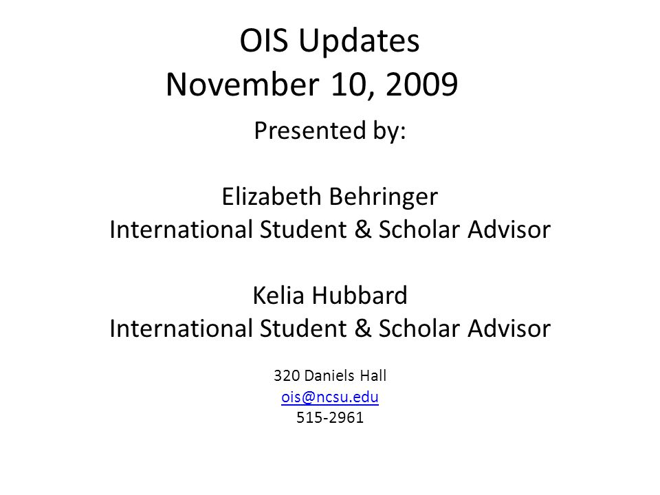 OIS Updates November 10, 2009 Presented by: Elizabeth Behringer International Student & Scholar Advisor Kelia Hubbard International Student & Scholar