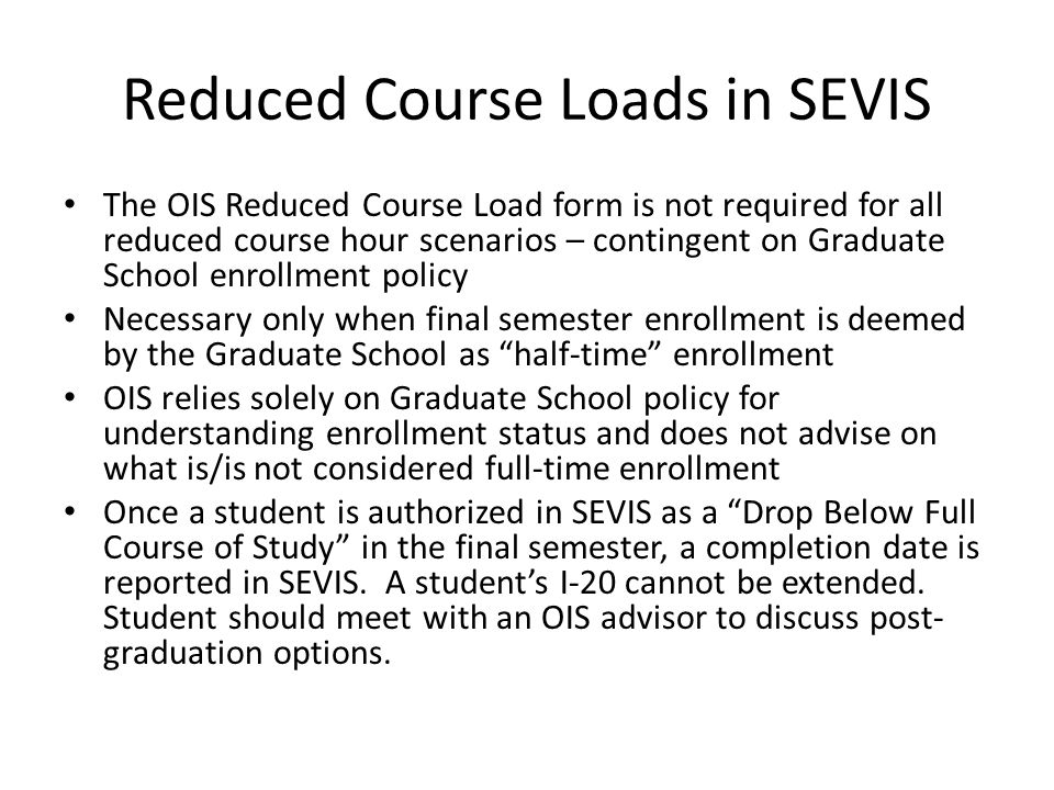 Reduced Course Loads in SEVIS The OIS Reduced Course Load form is not required for all reduced course hour scenarios – contingent on Graduate School enrollment policy Necessary only when final semester enrollment is deemed by the Graduate School as half-time enrollment OIS relies solely on Graduate School policy for understanding enrollment status and does not advise on what is/is not considered full-time enrollment Once a student is authorized in SEVIS as a Drop Below Full Course of Study in the final semester, a completion date is reported in SEVIS.