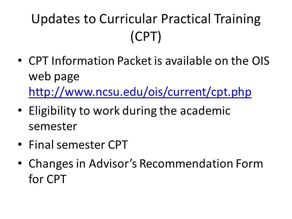 Updates to Curricular Practical Training (CPT) CPT Information Packet is available on the OIS web page http://www.ncsu.edu/ois/current/cpt.php http://www.ncsu.edu/ois/current/cpt.php Eligibility to work during the academic semester Final semester CPT Changes in Advisor's Recommendation Form for CPT
