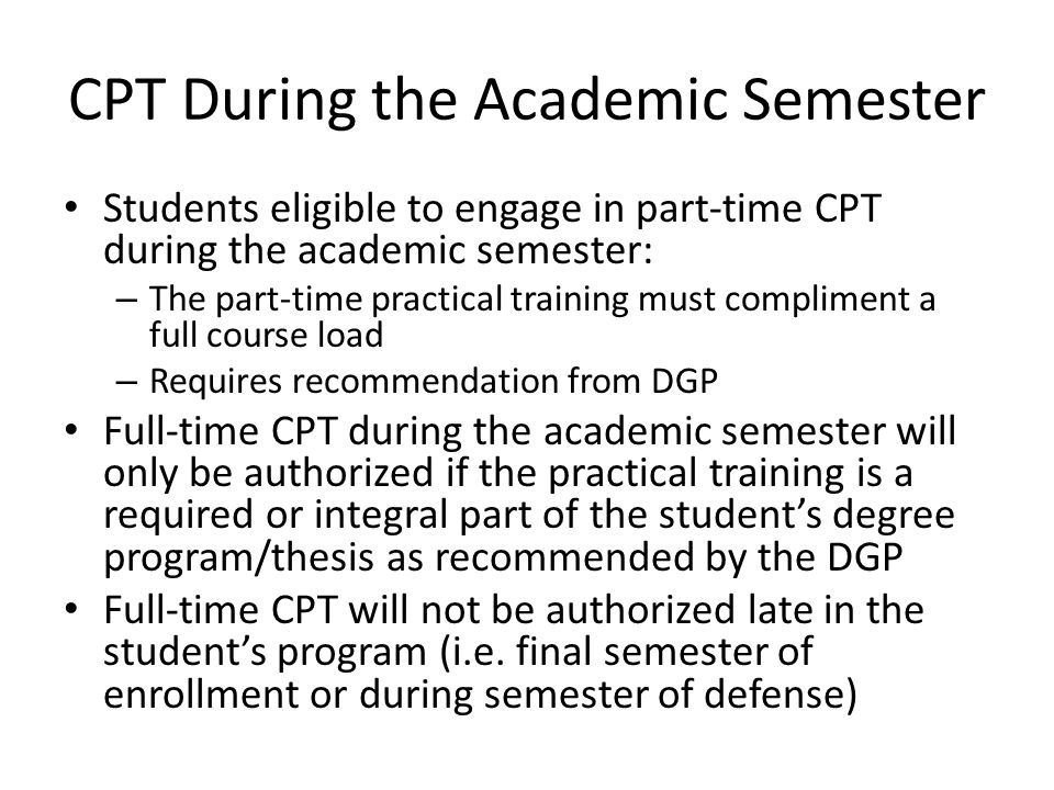 CPT During the Academic Semester Students eligible to engage in part-time CPT during the academic semester: – The part-time practical training must compliment a full course load – Requires recommendation from DGP Full-time CPT during the academic semester will only be authorized if the practical training is a required or integral part of the student's degree program/thesis as recommended by the DGP Full-time CPT will not be authorized late in the student's program (i.e.