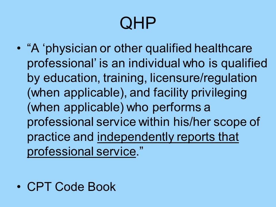 QHP A 'physician or other qualified healthcare professional' is an individual who is qualified by education, training, licensure/regulation (when applicable), and facility privileging (when applicable) who performs a professional service within his/her scope of practice and independently reports that professional service. CPT Code Book